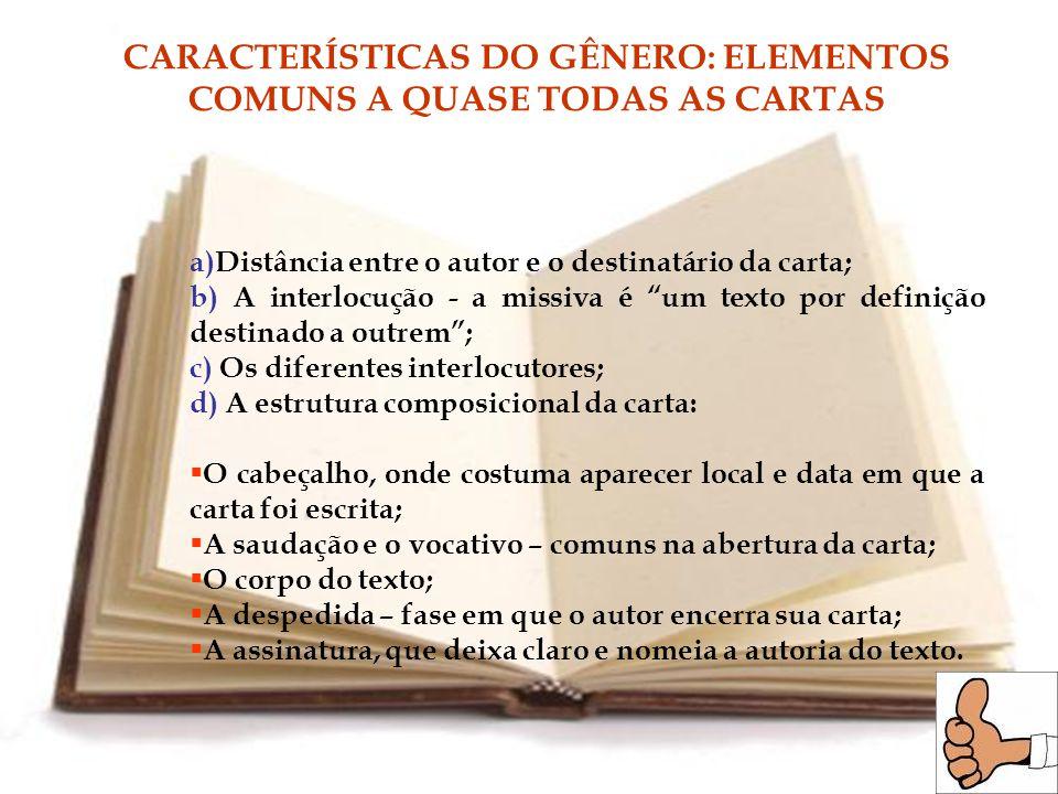 CARACTERÍSTICAS DO GÊNERO: ELEMENTOS COMUNS A QUASE TODAS AS CARTAS a)Distância entre o autor e o destinatário da carta; b) A interlocução - a missiva é um texto por definição destinado a outrem; c) Os diferentes interlocutores; d) A estrutura composicional da carta: O cabeçalho, onde costuma aparecer local e data em que a carta foi escrita; A saudação e o vocativo – comuns na abertura da carta; O corpo do texto; A despedida – fase em que o autor encerra sua carta; A assinatura, que deixa claro e nomeia a autoria do texto.