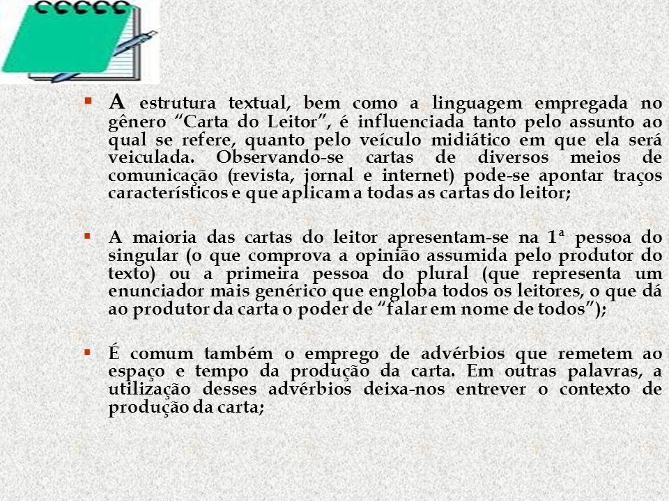 A estrutura textual, bem como a linguagem empregada no gênero Carta do Leitor, é influenciada tanto pelo assunto ao qual se refere, quanto pelo veículo midiático em que ela será veiculada.