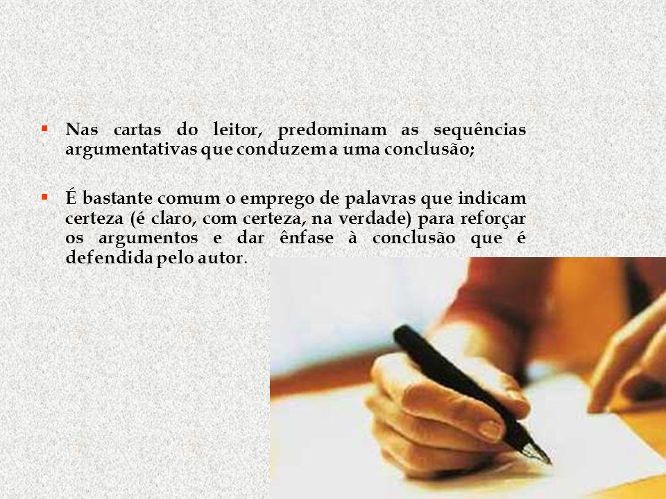 Nas cartas do leitor, predominam as sequências argumentativas que conduzem a uma conclusão; É bastante comum o emprego de palavras que indicam certeza (é claro, com certeza, na verdade) para reforçar os argumentos e dar ênfase à conclusão que é defendida pelo autor.
