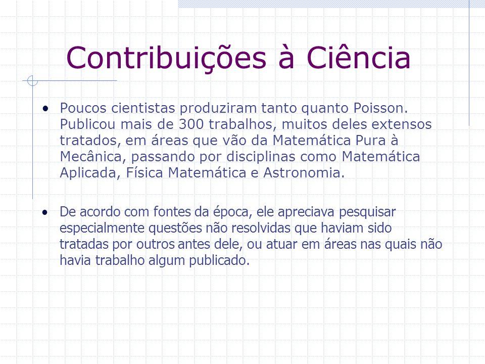 Contribuições à Ciência Poucos cientistas produziram tanto quanto Poisson. Publicou mais de 300 trabalhos, muitos deles extensos tratados, em áreas qu