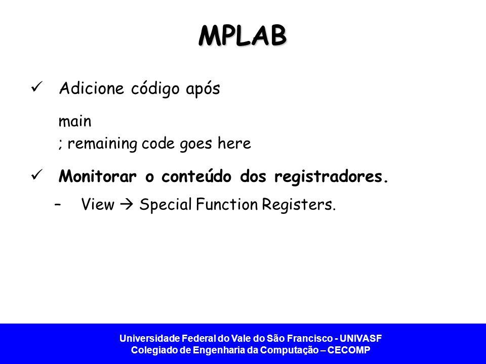 Universidade Federal do Vale do São Francisco - UNIVASF Colegiado de Engenharia da Computação – CECOMP MPLAB Adicione código após main ; remaining code goes here Monitorar o conteúdo dos registradores.