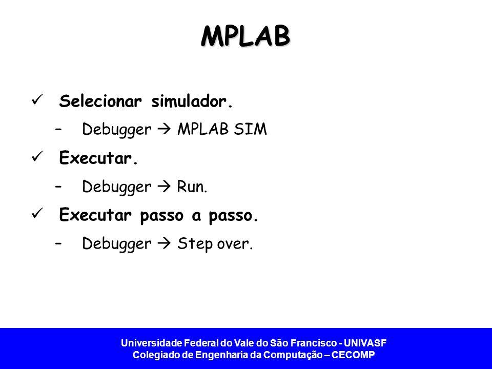Universidade Federal do Vale do São Francisco - UNIVASF Colegiado de Engenharia da Computação – CECOMP MPLAB Selecionar simulador. –Debugger MPLAB SIM
