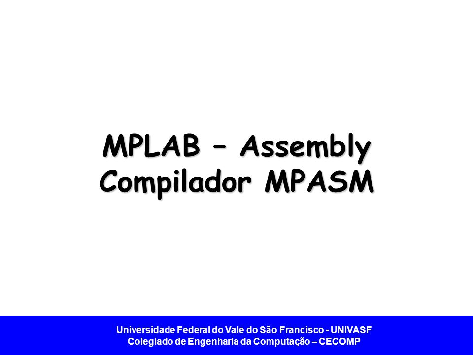 Universidade Federal do Vale do São Francisco - UNIVASF Colegiado de Engenharia da Computação – CECOMP MPLAB – Assembly Compilador MPASM