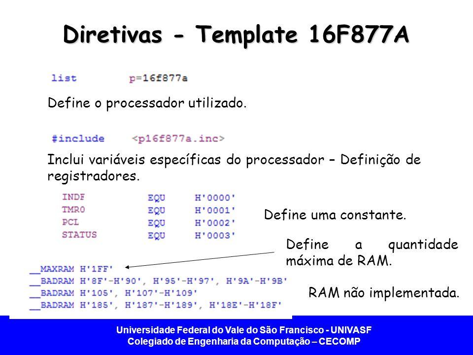 Universidade Federal do Vale do São Francisco - UNIVASF Colegiado de Engenharia da Computação – CECOMP Diretivas - Template 16F877A Define o processador utilizado.