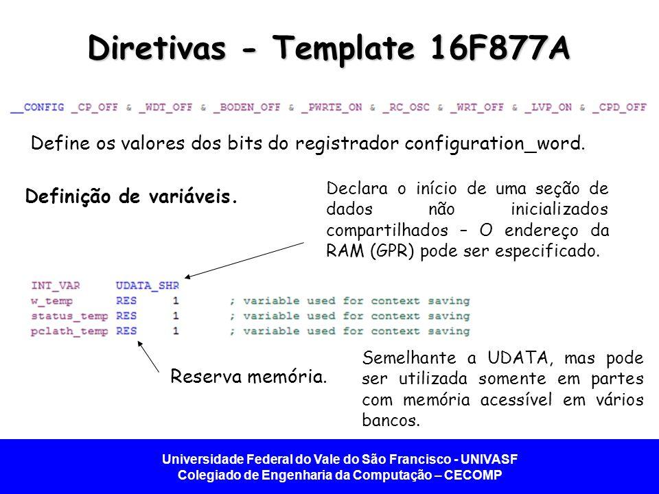 Universidade Federal do Vale do São Francisco - UNIVASF Colegiado de Engenharia da Computação – CECOMP Diretivas - Template 16F877A Define os valores dos bits do registrador configuration_word.