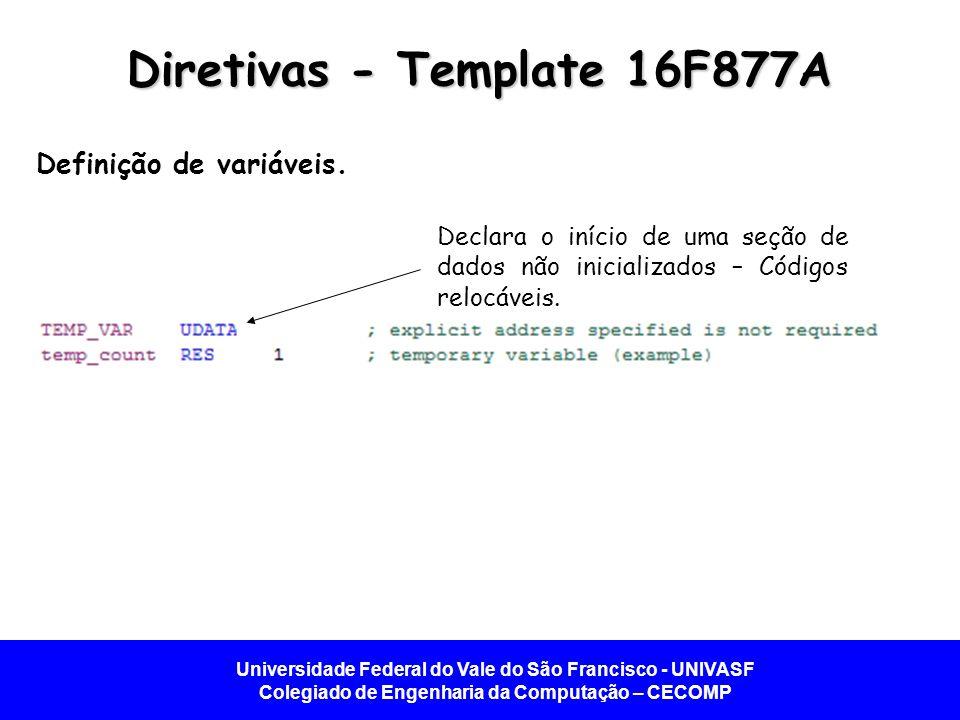 Universidade Federal do Vale do São Francisco - UNIVASF Colegiado de Engenharia da Computação – CECOMP Diretivas - Template 16F877A Definição de variá