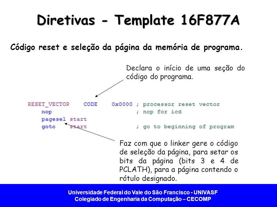 Universidade Federal do Vale do São Francisco - UNIVASF Colegiado de Engenharia da Computação – CECOMP Diretivas - Template 16F877A Código reset e seleção da página da memória de programa.