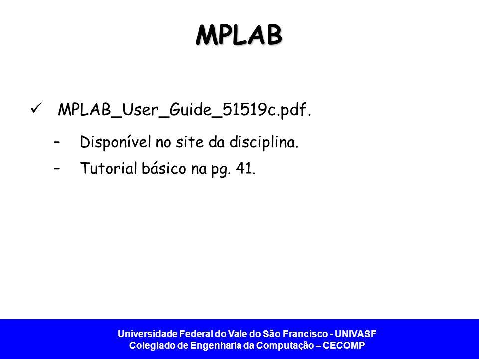 Universidade Federal do Vale do São Francisco - UNIVASF Colegiado de Engenharia da Computação – CECOMP MPLAB MPLAB_User_Guide_51519c.pdf. –Disponível