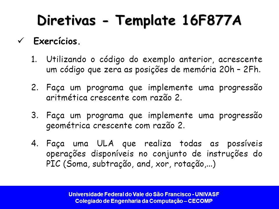 Universidade Federal do Vale do São Francisco - UNIVASF Colegiado de Engenharia da Computação – CECOMP Diretivas - Template 16F877A Exercícios.