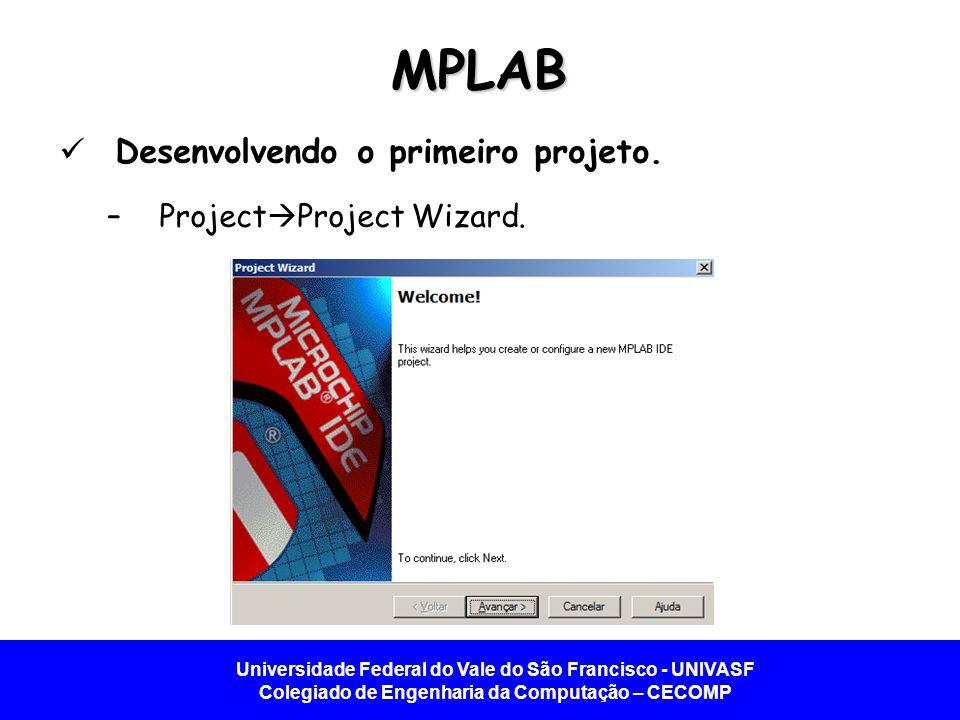 Universidade Federal do Vale do São Francisco - UNIVASF Colegiado de Engenharia da Computação – CECOMP MPLAB Desenvolvendo o primeiro projeto. –Projec