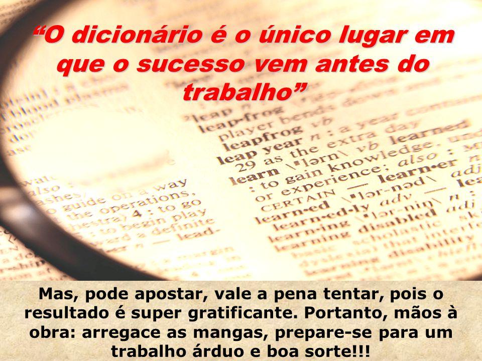 O dicionário é o único lugar em que o sucesso vem antes do trabalho Mas, pode apostar, vale a pena tentar, pois o resultado é super gratificante.