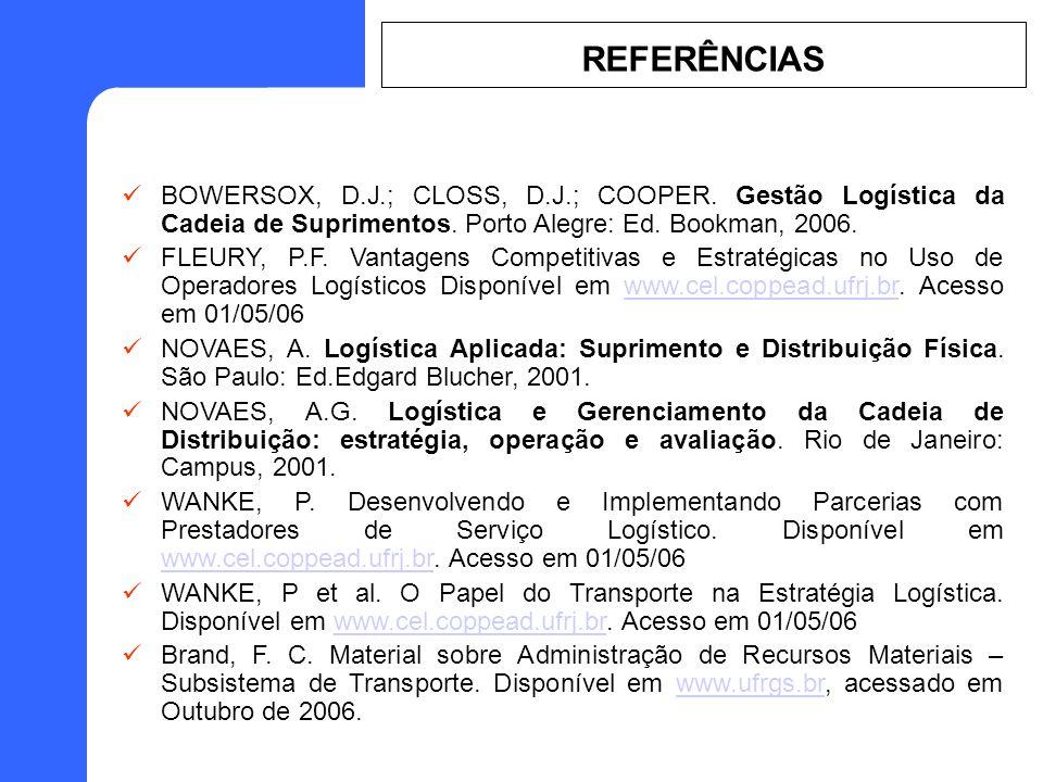 BOWERSOX, D.J.; CLOSS, D.J.; COOPER. Gestão Logística da Cadeia de Suprimentos. Porto Alegre: Ed. Bookman, 2006. FLEURY, P.F. Vantagens Competitivas e
