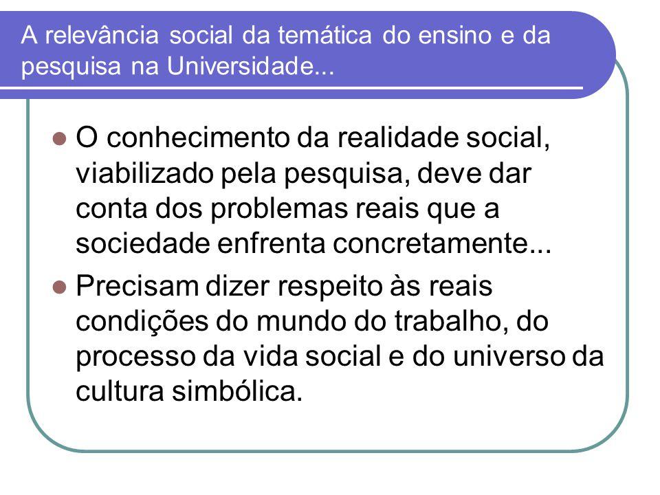 A relevância social da temática do ensino e da pesquisa na Universidade... O conhecimento da realidade social, viabilizado pela pesquisa, deve dar con
