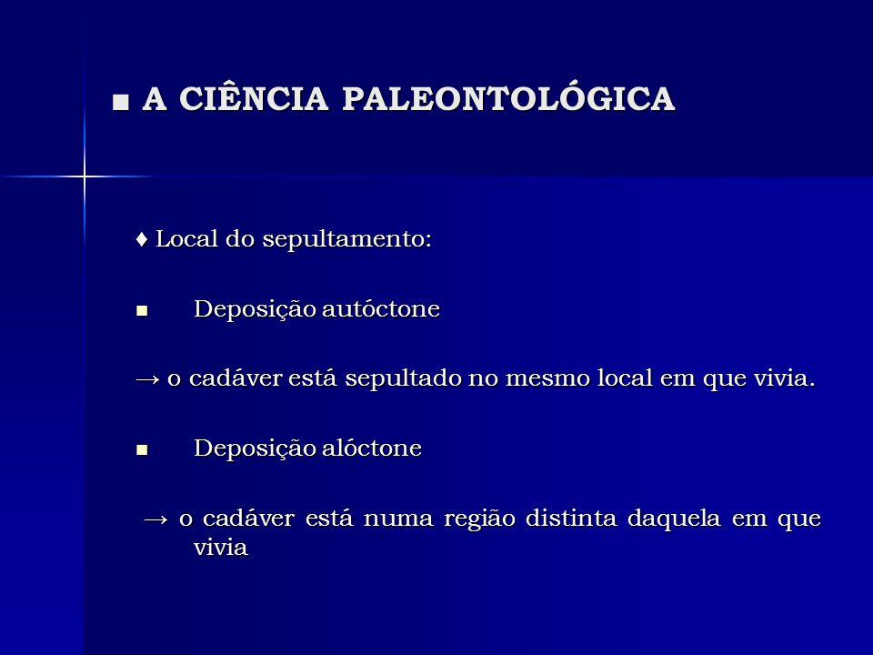 A CIÊNCIA PALEONTOLÓGICA A CIÊNCIA PALEONTOLÓGICA Local do sepultamento: Local do sepultamento: Deposição autóctone Deposição autóctone o cadáver está