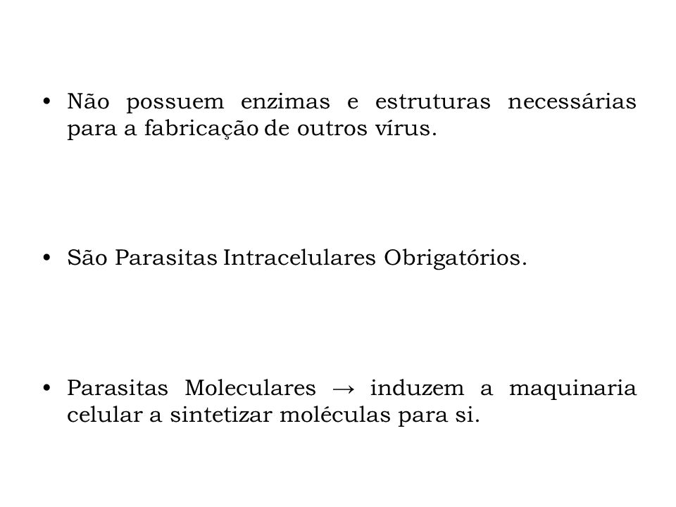 Não possuem enzimas e estruturas necessárias para a fabricação de outros vírus. São Parasitas Intracelulares Obrigatórios. Parasitas Moleculares induz