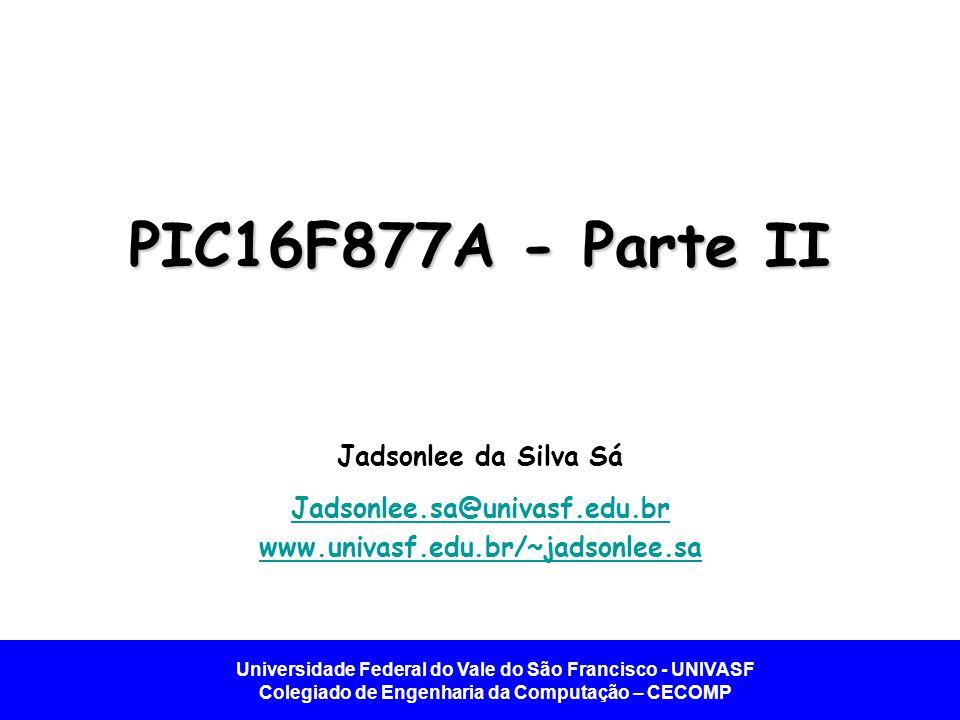 Universidade Federal do Vale do São Francisco - UNIVASF Colegiado de Engenharia da Computação – CECOMP PIC16F877A - Parte II Jadsonlee da Silva Sá Jad