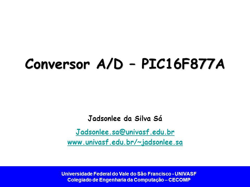 Universidade Federal do Vale do São Francisco - UNIVASF Colegiado de Engenharia da Computação – CECOMP Conversor A/D – PIC16F877A Jadsonlee da Silva S