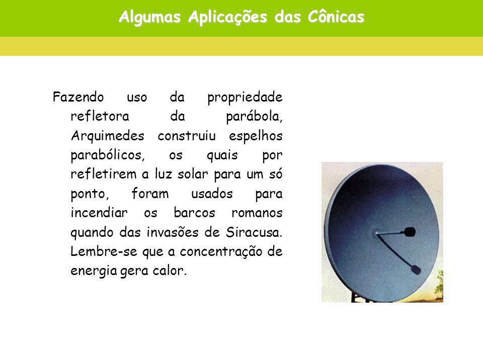Algumas Aplicações das Cônicas Fazendo uso da propriedade refletora da parábola, Arquimedes construiu espelhos parabólicos, os quais por refletirem a luz solar para um só ponto, foram usados para incendiar os barcos romanos quando das invasões de Siracusa.