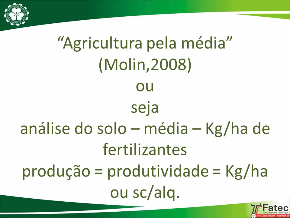 Agricultura pela média (Molin,2008) ou seja análise do solo – média – Kg/ha de fertilizantes produção = produtividade = Kg/ha ou sc/alq.