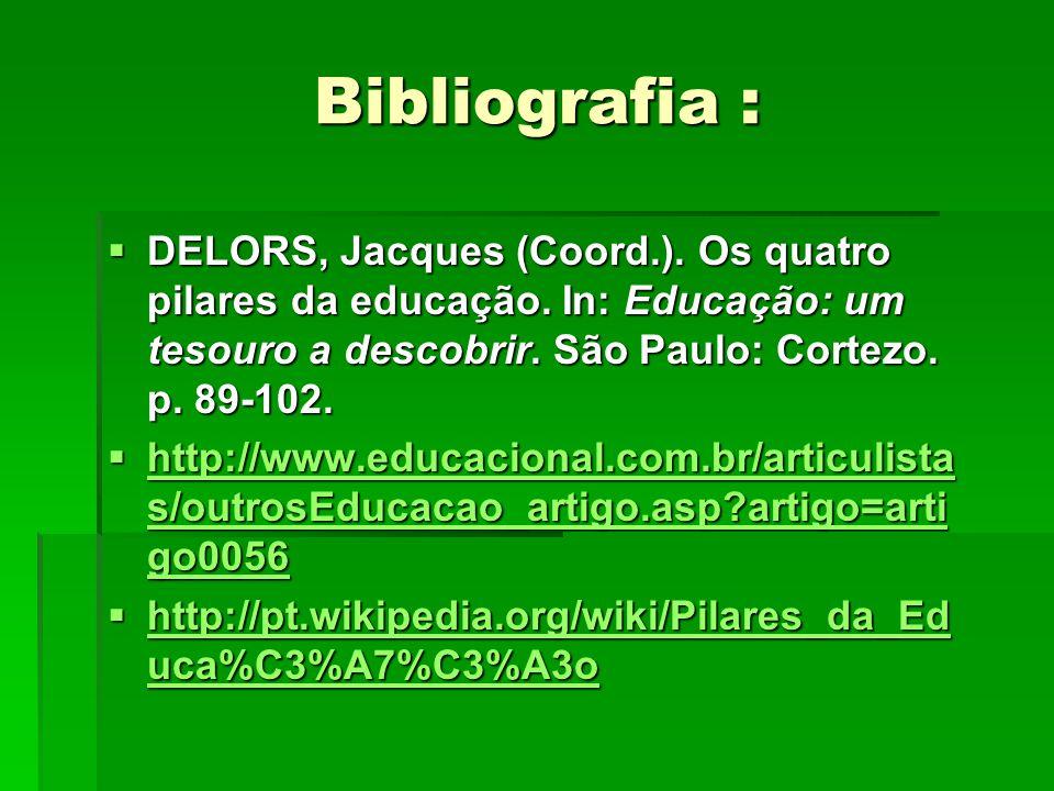 Bibliografia : DELORS, Jacques (Coord.). Os quatro pilares da educação. In: Educação: um tesouro a descobrir. São Paulo: Cortezo. p. 89-102. DELORS, J