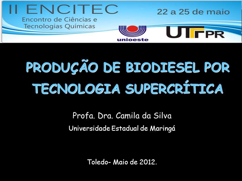 PRODUÇÃO DE BIODIESEL POR TECNOLOGIA SUPERCRÍTICA Profa. Dra. Camila da Silva Universidade Estadual de Maringá Toledo- Maio de 2012.