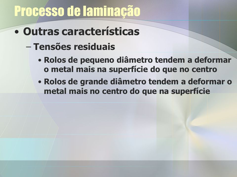 Processo de laminação Outras características –Tensões residuais Rolos de pequeno diâmetro tendem a deformar o metal mais na superfície do que no centr