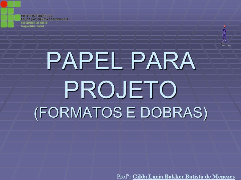 Profª: Gilda Lúcia Bakker Batista de Menezes PAPEL PARA PROJETO (FORMATOS E DOBRAS)