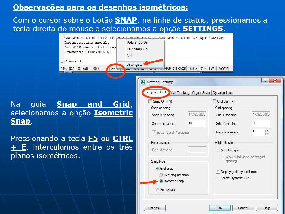 Observações para os desenhos isométricos: Com o cursor sobre o botão SNAP, na linha de status, pressionamos a tecla direita do mouse e selecionamos a