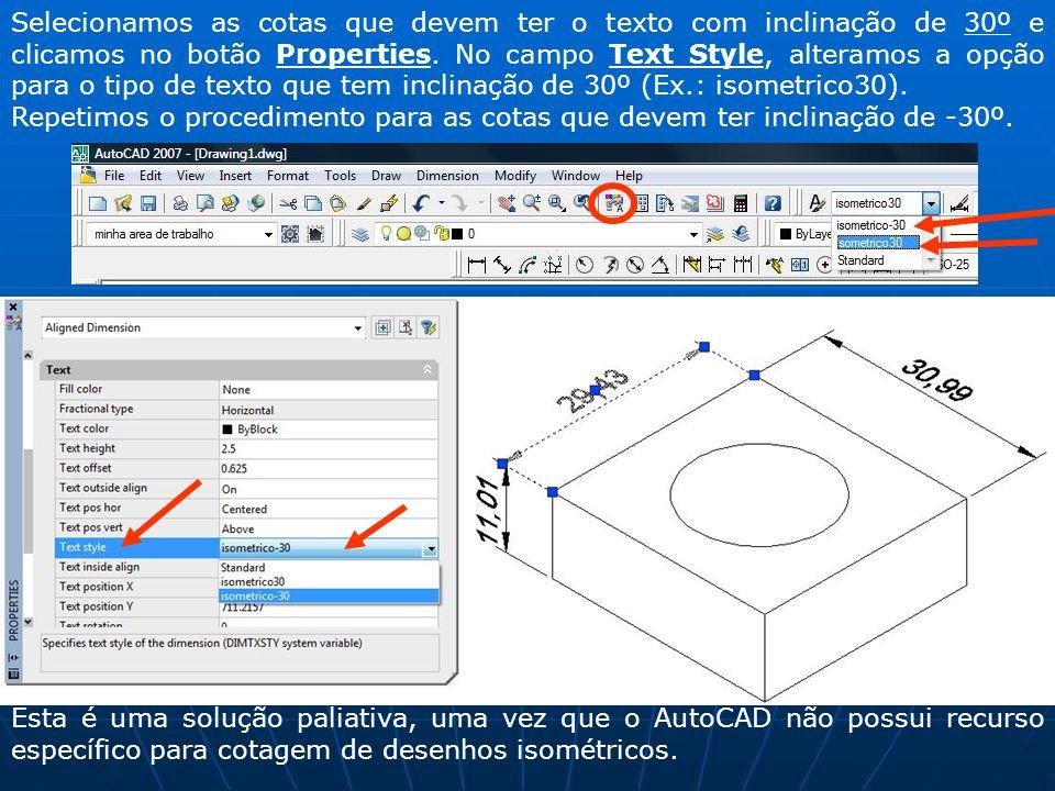 Selecionamos as cotas que devem ter o texto com inclinação de 30º e clicamos no botão Properties. No campo Text Style, alteramos a opção para o tipo d
