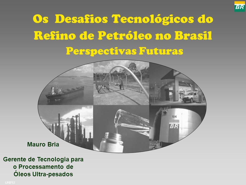 UNIFEI Os Desafios Tecnológicos do Refino de Petróleo no Brasil Perspectivas Futuras Mauro Bria Gerente de Tecnologia para o Processamento de Óleos Ultra-pesados