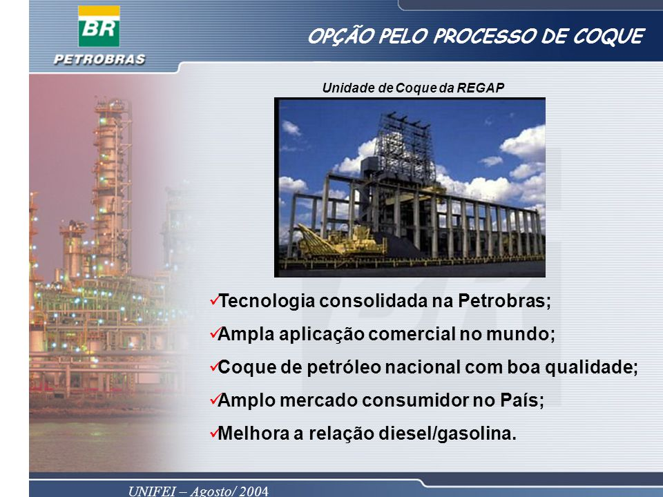 UNIFEI – Agosto/ 2004 OPÇÃO PELO PROCESSO DE COQUE Unidade de Coque da REGAP Tecnologia consolidada na Petrobras; Ampla aplicação comercial no mundo; Coque de petróleo nacional com boa qualidade; Amplo mercado consumidor no País; Melhora a relação diesel/gasolina.