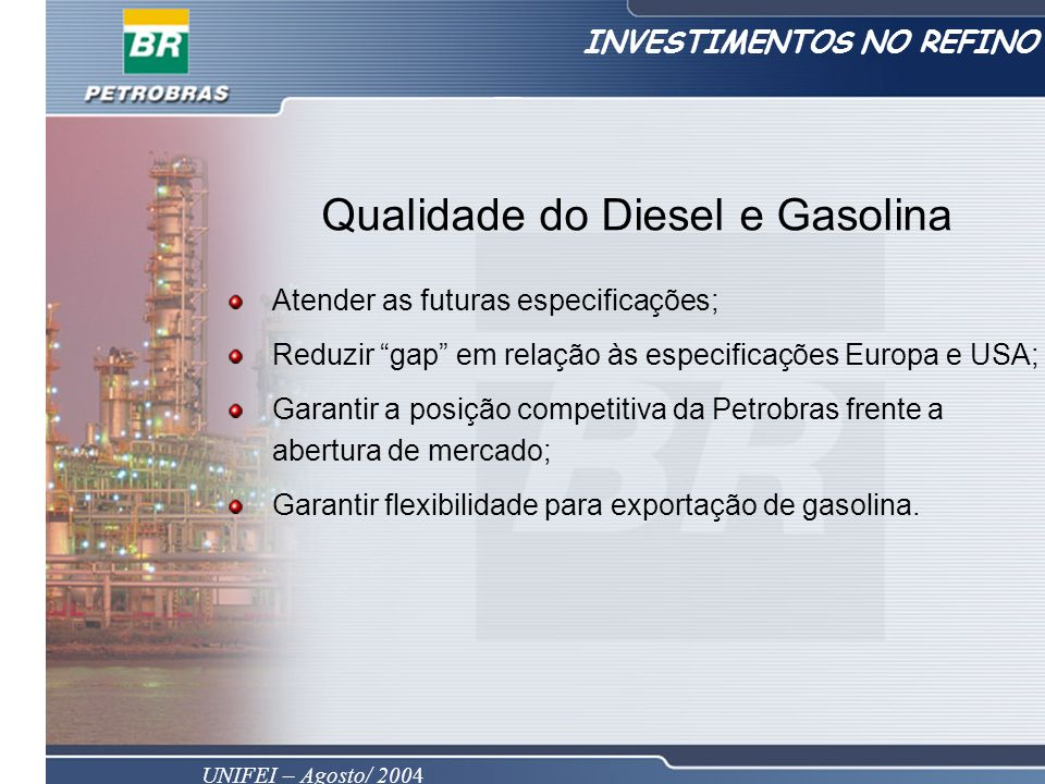 UNIFEI – Agosto/ 2004 Qualidade do Diesel e Gasolina Atender as futuras especificações; Reduzir gap em relação às especificações Europa e USA; Garantir a posição competitiva da Petrobras frente a abertura de mercado; Garantir flexibilidade para exportação de gasolina.