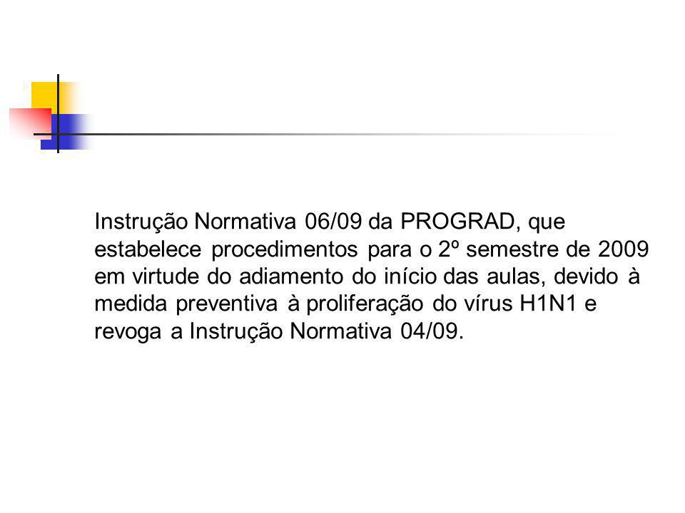 Instrução Normativa 06/09 da PROGRAD, que estabelece procedimentos para o 2º semestre de 2009 em virtude do adiamento do início das aulas, devido à medida preventiva à proliferação do vírus H1N1 e revoga a Instrução Normativa 04/09.