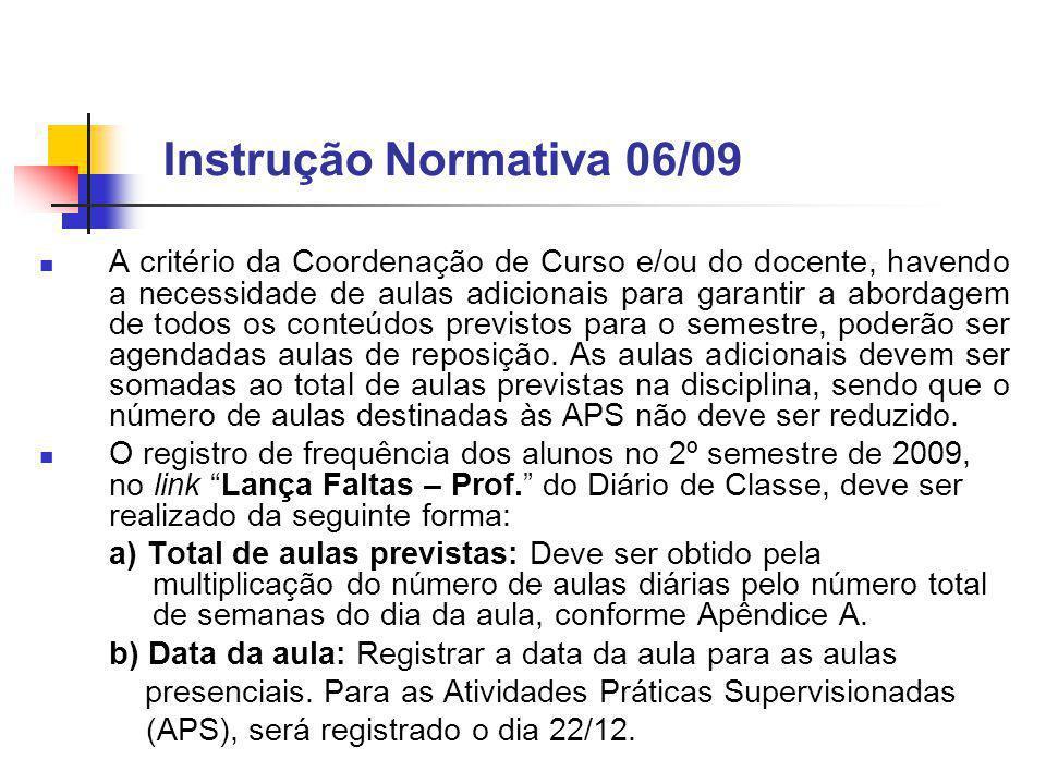 Instrução Normativa 06/09 A critério da Coordenação de Curso e/ou do docente, havendo a necessidade de aulas adicionais para garantir a abordagem de todos os conteúdos previstos para o semestre, poderão ser agendadas aulas de reposição.