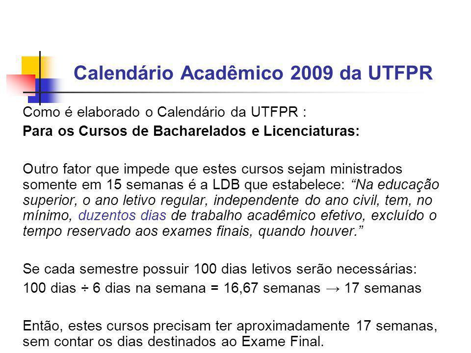 Calendário Acadêmico 2009 da UTFPR Como é elaborado o Calendário da UTFPR : Para os Cursos de Bacharelados e Licenciaturas: Outro fator que impede que estes cursos sejam ministrados somente em 15 semanas é a LDB que estabelece: Na educação superior, o ano letivo regular, independente do ano civil, tem, no mínimo, duzentos dias de trabalho acadêmico efetivo, excluído o tempo reservado aos exames finais, quando houver.