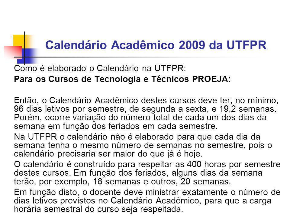 Calendário Acadêmico 2009 da UTFPR Como é elaborado o Calendário na UTFPR: Para os Cursos de Tecnologia e Técnicos PROEJA: Então, o Calendário Acadêmico destes cursos deve ter, no mínimo, 96 dias letivos por semestre, de segunda a sexta, e 19,2 semanas.