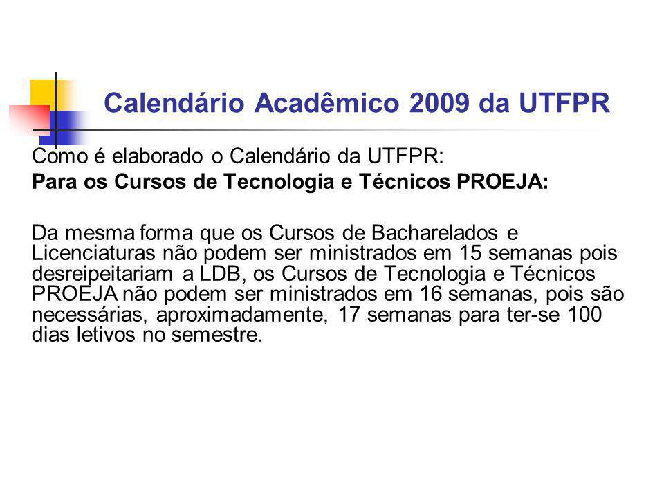 Calendário Acadêmico 2009 da UTFPR Como é elaborado o Calendário da UTFPR: Para os Cursos de Tecnologia e Técnicos PROEJA: Da mesma forma que os Cursos de Bacharelados e Licenciaturas não podem ser ministrados em 15 semanas pois desreipeitariam a LDB, os Cursos de Tecnologia e Técnicos PROEJA não podem ser ministrados em 16 semanas, pois são necessárias, aproximadamente, 17 semanas para ter-se 100 dias letivos no semestre.