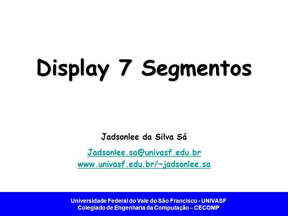 Universidade Federal do Vale do São Francisco - UNIVASF Colegiado de Engenharia da Computação – CECOMP Introdução Display 7 segmentos – Tipo de display simples utilizado para exibir uma informação alfanumérica.