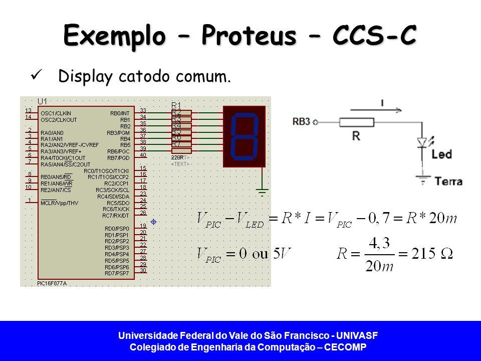 Universidade Federal do Vale do São Francisco - UNIVASF Colegiado de Engenharia da Computação – CECOMP Exemplo – Proteus – CCS-C Display ânodo comum.