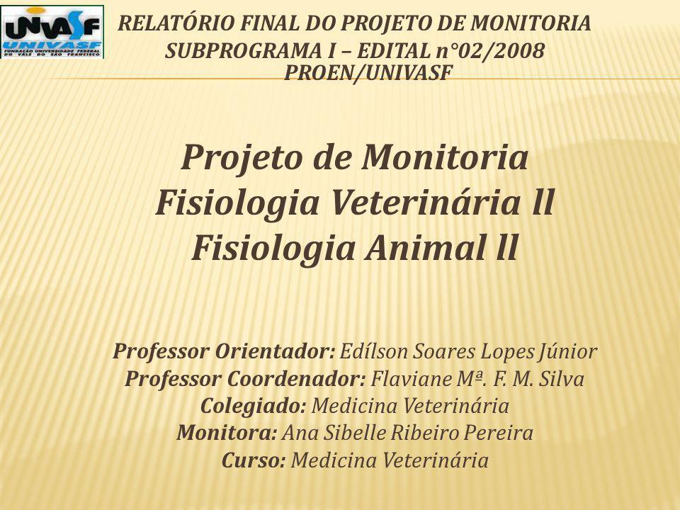 RELATÓRIO FINAL DO PROJETO DE MONITORIA SUBPROGRAMA I – EDITAL n°02/2008 PROEN/UNIVASF Projeto de Monitoria Fisiologia Veterinária ll Fisiologia Anima