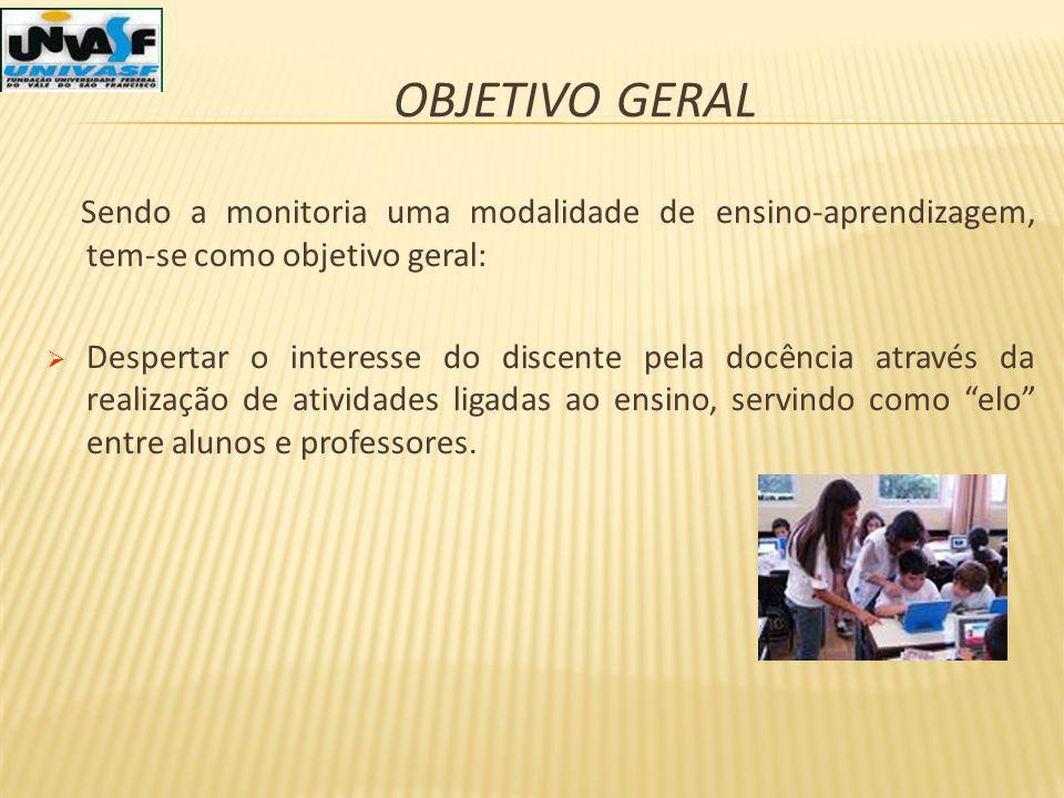OBJETIVO GERAL Sendo a monitoria uma modalidade de ensino-aprendizagem, tem-se como objetivo geral: Despertar o interesse do discente pela docência at