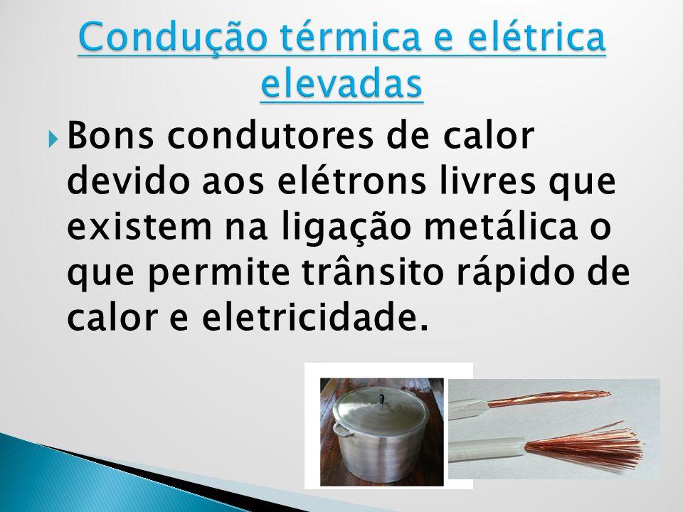 Bons condutores de calor devido aos elétrons livres que existem na ligação metálica o que permite trânsito rápido de calor e eletricidade.