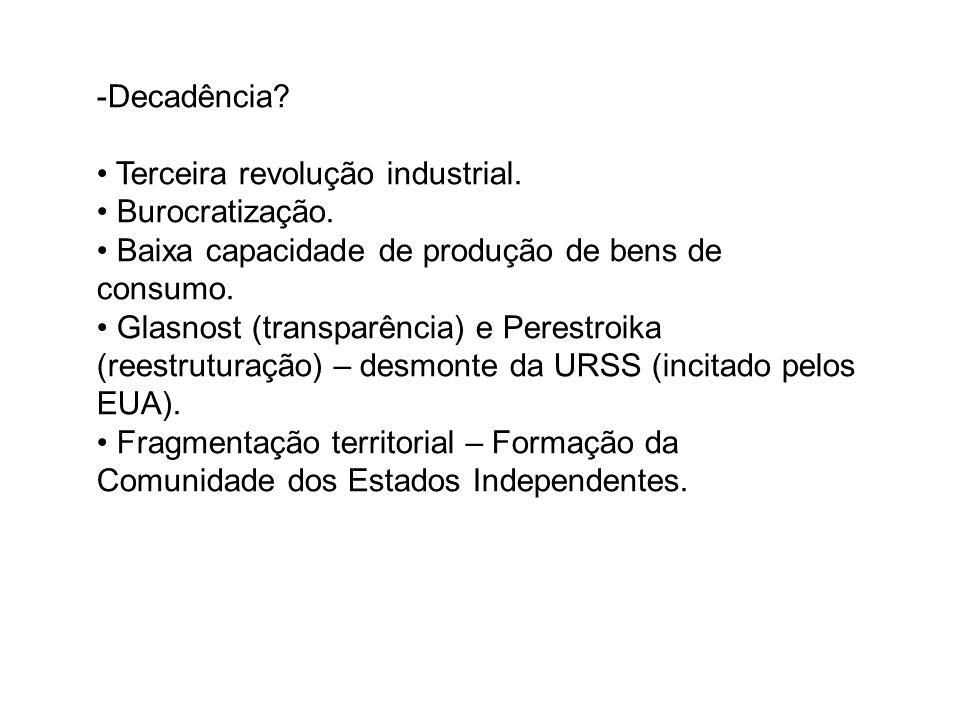 -Decadência? Terceira revolução industrial. Burocratização. Baixa capacidade de produção de bens de consumo. Glasnost (transparência) e Perestroika (r