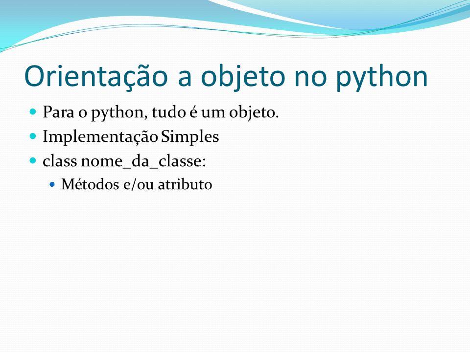 Orientação a objeto no python Para o python, tudo é um objeto. Implementação Simples class nome_da_classe: Métodos e/ou atributo
