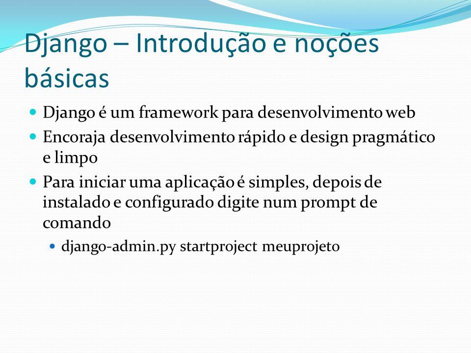 Django – Introdução e noções básicas Django é um framework para desenvolvimento web Encoraja desenvolvimento rápido e design pragmático e limpo Para i