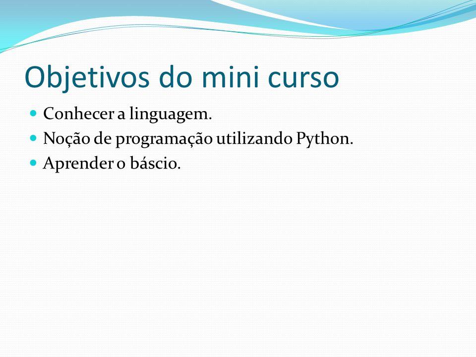 Objetivos do mini curso Conhecer a linguagem. Noção de programação utilizando Python. Aprender o báscio.