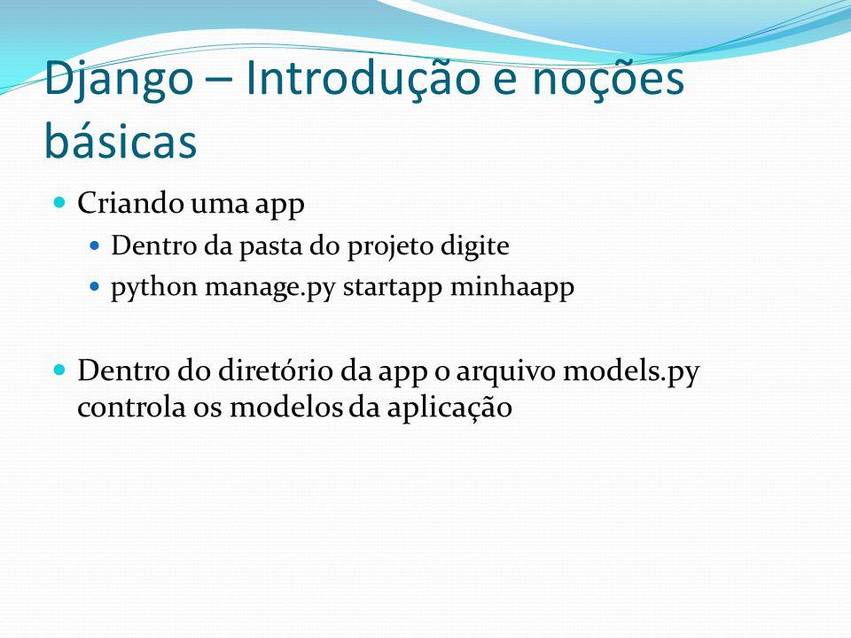 Django – Introdução e noções básicas Criando uma app Dentro da pasta do projeto digite python manage.py startapp minhaapp Dentro do diretório da app o