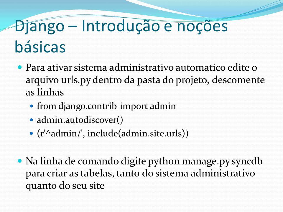 Django – Introdução e noções básicas Para ativar sistema administrativo automatico edite o arquivo urls.py dentro da pasta do projeto, descomente as l