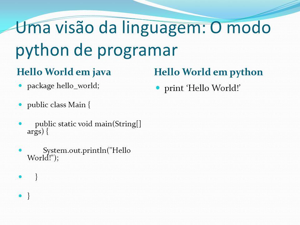 Uma visão da linguagem: O modo python de programar Hello World em java Hello World em python package hello_world; public class Main { public static vo