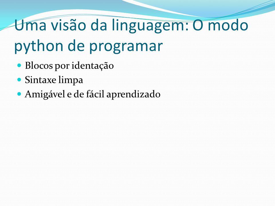 Uma visão da linguagem: O modo python de programar Blocos por identação Sintaxe limpa Amigável e de fácil aprendizado